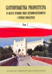 Glottodydaktyka polonistyczna w obliczu zmian językowo-kulturowych i potrzeb społecznych. Tom 2 - okładka książki