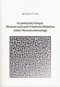 Ku poetyckiej mistyce. Wczesna twórczość Friedricha Hölderlina wobec Nieuwarunkowanego - okładka książki