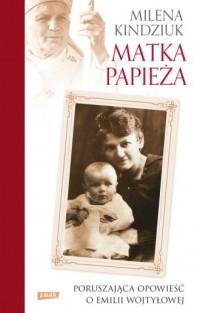 Matka Papieża. Poruszająca opowieść o Emilii Wojtyłowej - okładka książki