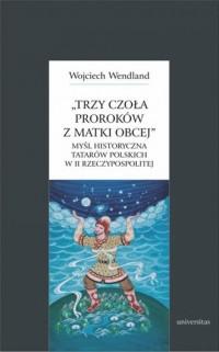Trzy czoła proroków z matki obcej. Myśl historyczna Tatarów polskich w II Rzeczypospolitej - okładka książki