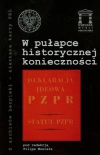 W pułapce historycznej konieczności. Seria: Z archiwów bezpieki - nieznane karty PRL - okładka książki