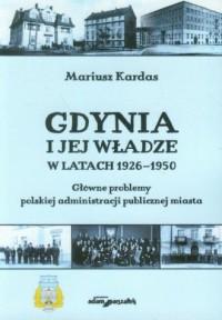 Gdynia i jej władze w latach 1926-1950. Główne problemy polskiej administracji publicznej miasta - okładka książki