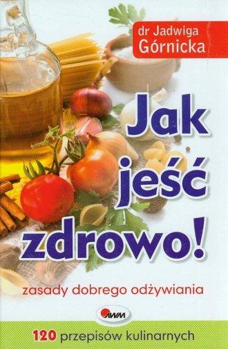 Jak jeść zdrowo! Zasady dobrego - okładka książki
