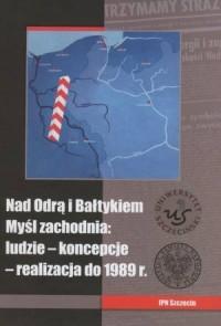 Nad Odrą i Bałtykiem. Myśl zachodnia: ludzie - koncepcje - realizacja do 1989 r. - okładka książki