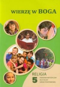 Wierzę w Boga. Religia. Klasa 5. Szkoła podstawowa. Poradnik metodyczny (+ CD) - okładka podręcznika
