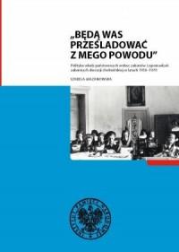 Będą Was prześladować z mego powodu. Polityka władz państwowych wobec zakonów i zgromadzeń zakonnych diecezji chełmińskiej w latach 1956-1970 - okładka książki