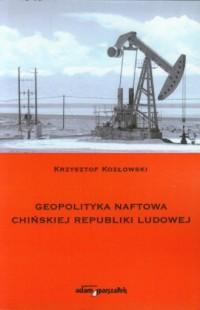 Geopolityka naftowa Chińskiej Republiki Ludowej - okładka książki