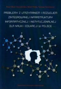Problemy z utrzymaniem i rozwojem zintegrowanej infrastruktury informatycznej i instytucjonalnej dla nauki i edukacji w Polsce - okładka książki