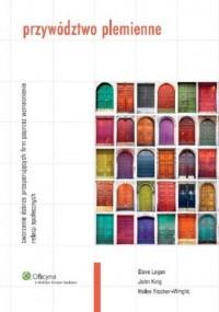 Przywództwo plemienne. Tworzenie dobrze prosperujących firm poprzez wzmacnianie relacji społecznych - okładka książki
