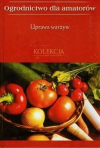 Uprawa warzyw. Ogrodnictwo dla amatorów - okładka książki