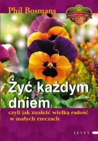 Żyć każdym dniem czyli jak znaleźć wielką radość w małych rzeczach - okładka książki