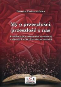My o przeszłości przeszłość o nas. Problematyka tożsamości narodowej w dawnej i nowej literaturze polskiej - okładka książki
