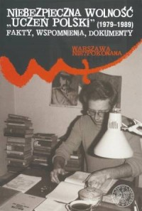 Niebezpieczna wolność. Uczeń Polski (1979-1989). Fakty, wspomnienia, dokumenty. Seria: Warszawa niepokonana - okładka książki