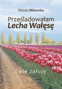 Prześladowałam Lecha Wałęsę i nie żałuję - okładka książki