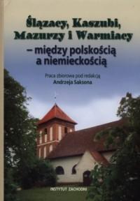 Ślązacy, Kaszubi, Mazurzy i Warmiacy. Między polskością a niemieckością - okładka książki