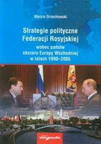 Strategie polityczne Federacji Rosyjskiej wobec państw obszaru Europy Wschodniej w latach 1990-2005 - okładka książki