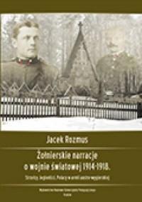 Żołnierskie narracje o wojnie światowej 1914-1918. Strzelcy, legioniści, Polacy w armii austro-węgierskiej - okładka książki