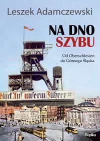 Na dno szybu. Od Oberschlesien do Górnego Śląska - okładka książki
