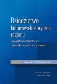 Dziedzictwo kulturowo-historyczne regionu. Pedagogika międzykulturowa i regionalna - aspekty wychowawcze - okładka książki