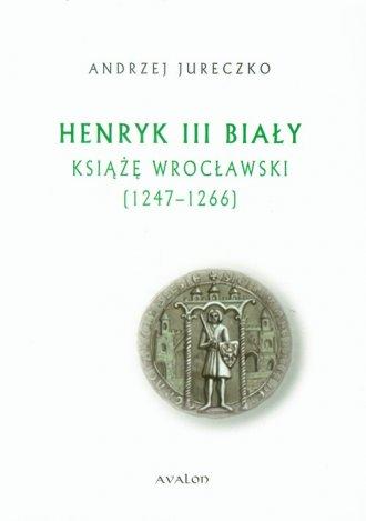 Henryk III Biały Książę Wrocławski. - okładka książki