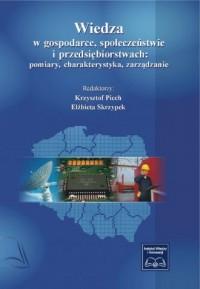Wiedza w gospodarce, społeczeństwie i przedsiębiorstwach. Pomiary, charakterystyka, zarządzanie - okładka książki
