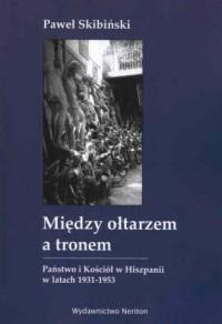 Między ołtarzem a tronem. Państwo i Kościól w Hiszpanii w latach 1931-1953 - okładka książki
