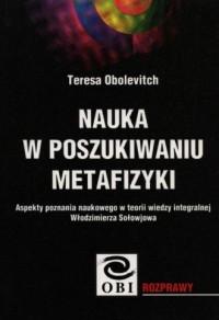 Nauka w poszukiwaniu metafizyki. Aspekty poznania naukowego w teorii wiedzy integralnej Włodzimierza Sołowjowa - okładka książki