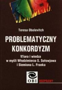 Problematyczny konkordyzm. Wiara i wiedza w myśli Włodzimierza S. Sołowjowa i Siemiona L. Franka - okładka książki