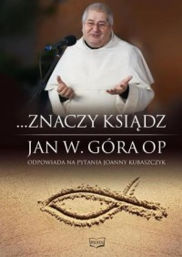 ...Znaczy ksiądz. Jan W. Góra OP odpowiada na pytania Joanny Kubaszczyk - okładka książki