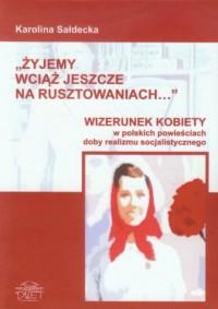 Żyjemy wciąż jeszcze na rusztowaniach. Wizerunek kobiety w polskich powieściach doby realizmu socjalistycznego - okładka książki