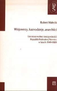 Wizjonerzy, kaznodzieje, anarchiści. Literatura wobec rzeczywistości Republiki Federalnej Niemiec w latach 1949-1989 - okładka książki