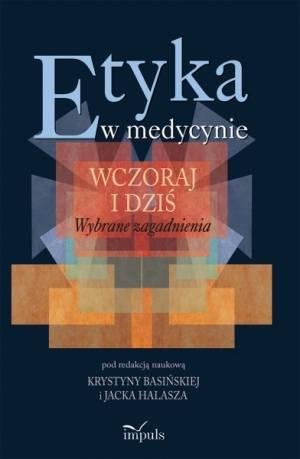 Etyka w medycynie – wczoraj i dziś. Wybrane zagadnienia. Red. K. Basińska, J. Halasz.
