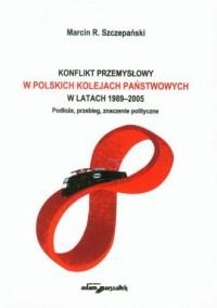 Konflikt przemysłowy w Polskich Kolejach Państwowych w latach 1989-2005. Podłoże, przebieg, znaczenie polityczne - okładka książki