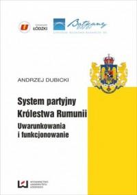 System partyjny Królestwa Rumunii. Uwarunkowania  i funkcjonowanie - okładka książki