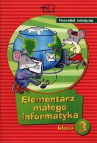 Elementarz małego informatyka 3. Szkoła podstawowa. Przewodnik metodyczny - okładka książki