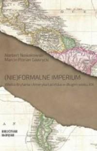 (Nie)formalne imperium. Wielka Brytania i Ameryka Łacińska w długim wieku XIX. Seria: Biblioteka iberyjska - okładka książki