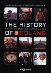 The history of Poland. A Nation and State between West and East - okładka książki