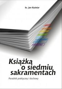 Książka o siedmiu sakramentach. Poradnik praktyczny i duchowy - okładka książki