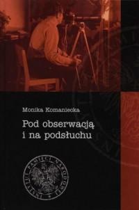 Pod obserwacją i na podsłuchu. Rzeczowe środki pracy operacyjnej aparatu bezpieczeństwa w województwie krakowskim w latach 1945-1990 - okładka książki