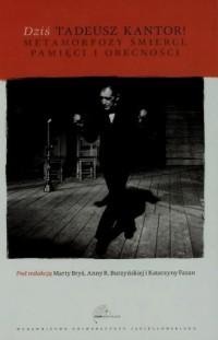 Dziś. Tadeusz Kantor. Metamorfozy śmierci, pamięci i obecności - okładka książki