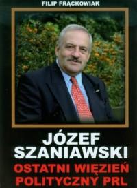 Józef Szaniawski. Ostatni więzień polityczny PRL - okładka książki