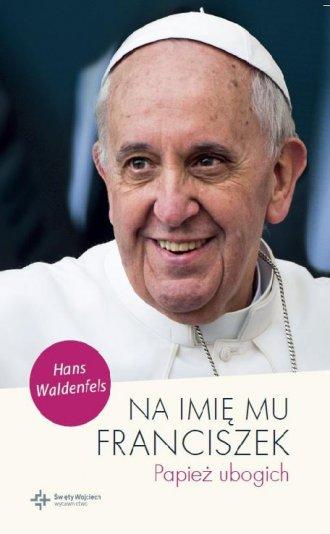 Na imię mu Franciszek. Papież ubogich - okładka książki
