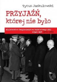 Przyjaźń, której nie było. Ministerstwo Bezpieczeństwa Narodowego NRD wobec MSW 1974-1990 - okładka książki