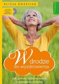 W drodze do wyzdrowienia. Jak pomóc sobie w walce z poważną chorobą - okładka książki