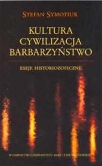 Kultura. Cywilizacja. Barbarzyństwo. Eseje historiozoficzne - okładka książki