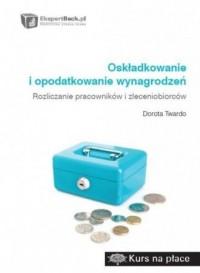 Oskładkowanie i opodatkowanie wynagrodzeń. Rozliczanie pracowników i zleceniobiorców - okładka książki