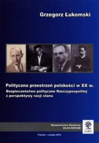 Polityczna przestrzeń polskości w XX w. Bezpieczeństwo polityczne Rzeczypospolitej z perspektywy racji stanu - okładka książki