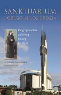 Sanktuarium Bożego Miłosierdzia. Pielgrzymowanie ze świętą Siostrą Faustyną - okładka książki