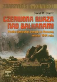 Czerwona burza nad Bałkanami 1944. Fiasko sowieckiej inwazji na Rumunię wiosną 1944 roku. Seria: Zdarzyło się w XX wieku - okładka książki