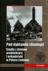 Pod dyktando ideologii. Studia z dziejów architektury i urbanistyki w Polsce Ludowej - okładka książki